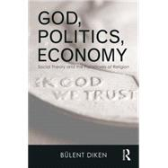 God, Politics, Economy: Social Theory and the Paradoxes of Religion by Diken; Bulent, 9781138014671