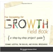 The Designing for Growth Field Book by Liedtka, Jeanne; Ogilvie, Tim; Brozenske, Rachel, 9780231164672