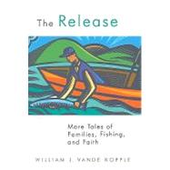 The Release: More Tales of Families, Fishing, and Faith by Vande Kopple, William J., 9780802864673