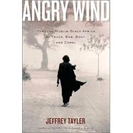 Angry Wind : Through Muslim Black Africa by Truck, Bus, Boat, and Camel by Tayler, Jeffrey, 9780618334674
