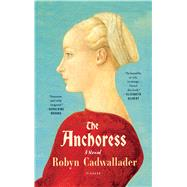 The Anchoress A Novel by Cadwallader, Robyn, 9781250094674