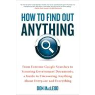 How to Find Out Anything : From Extreme Google Searches to Scouring Government Documents, a Guide to Uncovering Anything about Everyone and Everything by MacLeod, Don, 9780735204676