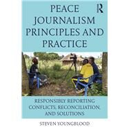 Peace Journalism Principles and Practices: Responsibly Reporting Conflicts, Reconciliation, and Solutions by Youngblood; Steven, 9781138124677