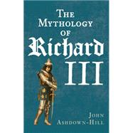 The Mythology of Richard III by Ashdown-hill, John, 9781445644677
