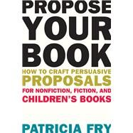 Propose Your Book: How to Craft Persuasive Proposals for Nonfiction, Fiction, and Children's Books by Fry, Patricia, 9781621534679