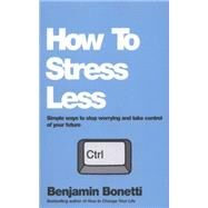 How to Stress Less: Simple Ways to Stop Worrying and Take Control of Your Future by Bonetti, Benjamin, 9780857084682