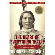 The Heart of Everything That Is The Untold Story of Red Cloud, An American Legend by Drury, Bob; Clavin, Tom, 9781451654684