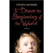 To Dance the Beginning of the World: Stories by Hayward, Steven, 9781550964684