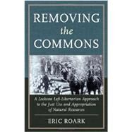 Removing the Commons: A Lockean Left-libertarian Approach to the Just Use and Appropriation of Natural Resources by Roark, Eric, 9780739174685