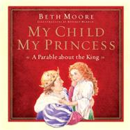 My Child, My Princess A Parable About the King by Moore, Beth; Warren, Beverly, 9781433684685