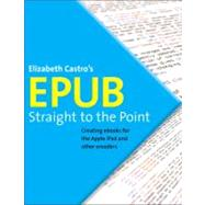 EPUB Straight to the Point Creating ebooks for the Apple iPad and other ereaders by Castro, Elizabeth, 9780321734686