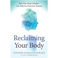 Reclaiming Your Body How Your Body's Wisdom Can Help You Heal from Trauma by Scurlock-Durana, Suzanne, 9781608684687