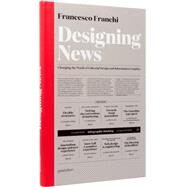 Designing News: Changing the World of Editorial Design and Information Graphics by Franchi, Francesco, 9783899554687
