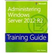 Training Guide Administering Windows Server 2012 R2 (MCSA) by Thomas, Orin, 9780735684690