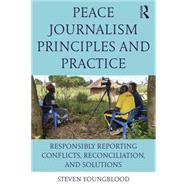 Peace Journalism Principles and Practices: Responsibly Reporting Conflicts, Reconciliation, and Solutions by Youngblood; Steven, 9781138124691