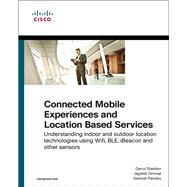 Connected Mobile Experiences and Location Based Services Understanding indoor and outdoor location technologies using Wifi, BLE, iBeacon and other sensors by Sladden, Darryl; Girimaji, Jagdish, 9781587144691
