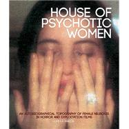 House of Psychotic Women: An Autobiographical Topography of Female Neurosis in Horror and Exploitation Films by Janisse, Kier-la, 9781903254691