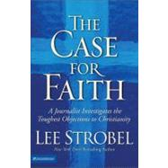 Case for Faith : A Journalist Investigates the Toughest Objections to Christianity by Lee Strobel, New York Times Bestselling Author, 9780310234692