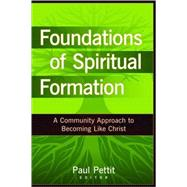 Foundations of Spiritual Formation : A Community Approach to Becoming Like Christ by Pettit, Paul, 9780825434693