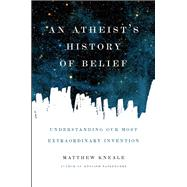 An Atheist's History of Belief Understanding Our Most Extraordinary Invention by Kneale, Matthew, 9781619024694