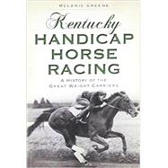 Kentucky Handicap Horse Racing: A History of the Great Weight Carriers by Greene, Melanie, 9781626194694