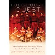Full-Court Quest: The Girls from Fort Shaw Indian School, Basketball Champions of the World by Peavy, Linda; Smith, Ursula, 9780806144696