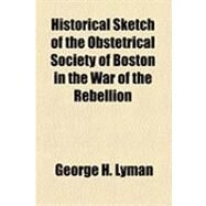 Historical Sketch of the Obstetrical Society of Boston in the War of the Rebellion by Lyman, George H., 9781154514698