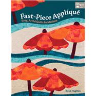 Fast-piece Applique: Easy, Artful Quilts by Machine by Hughes, Rose, 9781604684698