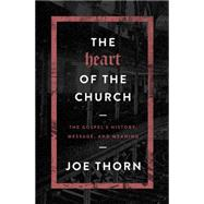 The Heart of the Church The Gospel's History, Message, and Meaning by Thorn, Joe, 9780802414700