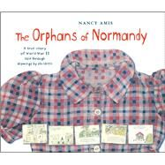 The Orphans of Normandy A True Story of World War II Told Through Drawings by Children by Amis, Nancy, 9781481494700