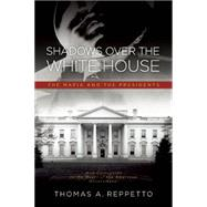 Shadows over the White House: The Mafia and the President by Reppetto, Thomas A., 9781936274703