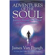 Adventures of the Soul: Journeys Through the Physical and Spiritual Dimensions by Van Praagh, James, 9781401944704