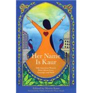 Her Name Is Kaur: Sikh American Women Write About Love, Courage, and Faith by Kaur, Meeta; Singh, Nikky-Guninder Kaur, 9781938314704
