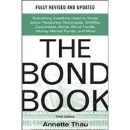 The Bond Book, Third Edition: Everything Investors Need to Know About Treasuries, Municipals, GNMAs, Corporates, Zeros, Bond Funds, Money Market Funds, and More by Thau, Annette, 9780071664707