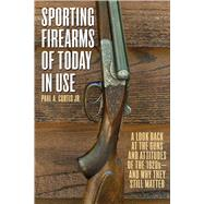 Sporting Firearms of Today in Use: A Look Back at the Guns and Attitudes of the 1920s?and Why They Still Matter by Curtis, Paul A., 9781632204707