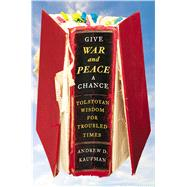 Give War and Peace a Chance Tolstoyan Wisdom for Troubled Times by Kaufman, Andrew D., 9781451644708