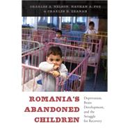 Romania's Abandoned Children: Deprivation, Brain Development, and the Struggle for Recovery by Nelson, Charles A.; Fox, Nathan A.; Zeanah, Charles H., 9780674724709