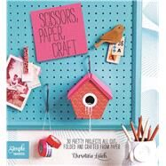 Scissors Paper Craft: 30 Pretty Projects All Cut, Folded, and Crafted from Paper by Leech, Christine, 9781438004709