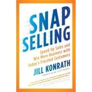 Snap Selling: Speed Up Sales and Win More Business With Today's Frazzled Customers by Konrath, Jill, 9781591844709