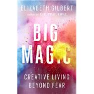 Big Magic: Creative Living Beyond Fear by Gilbert, Elizabeth, 9781594634710