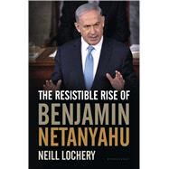 The Resistible Rise of Benjamin Netanyahu by Lochery, Neill, 9781632864710