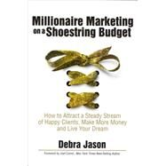 Millionaire Marketing on a Shoestring Budget: How to Attract a Steady Sream of Happy Clients, Make More Money and Live Your Dreams by Jason, Debra, 9781940984711