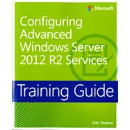 Training Guide Configuring Advanced Windows Server 2012 R2 Services (MCSA) by Thomas, Orin, 9780735684713