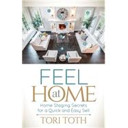 Feel at Home: Home Staging Secrets for a Quick and Easy Sell by Toth, Tori, 9781630474713