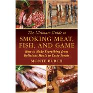 The Ultimate Guide to Smoking Meat, Fish, and Game: How to Make Everything from Delicious Meals to Tasty Treats by Burch, Monte, 9781632204714