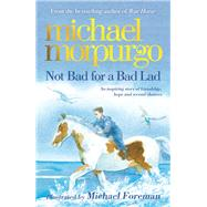 Not Bad for a Bad Lad by Morpurgo, Michael; Foreman, Michael, 9781848124714