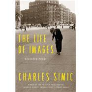 The Life of Images: Selected Prose by Simic, Charles, 9780062364715