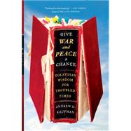 Give War and Peace a Chance Tolstoyan Wisdom for Troubled Times by Kaufman, Andrew D., 9781451644715