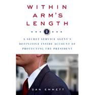 Within Arm's Length: A Secret Service Agent's Definitive Inside Account of Protecting the President by Emmett, Dan, 9781250044716