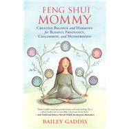 Feng Shui Mommy Creating Balance and Harmony for Blissful Pregnancy, Childbirth, and Motherhood by Gaddis, Bailey, 9781608684717